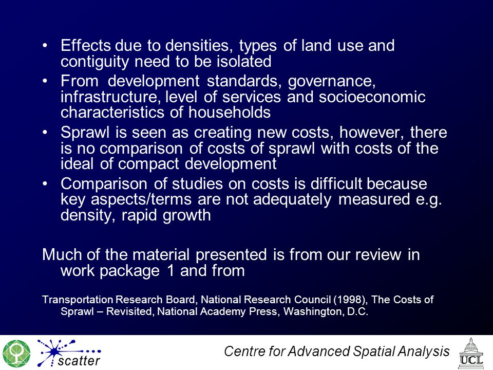 Centre for Advanced Spatial Analysis Effects due to densities, types of land use and contiguity need to be isolated From development standards, governance, infrastructure, level of services and socioeconomic characteristics of households Sprawl is seen as creating new costs, however, there is no comparison of costs of sprawl with costs of the ideal of compact development Comparison of studies on costs is difficult because key aspects/terms are not adequately measured e.g.