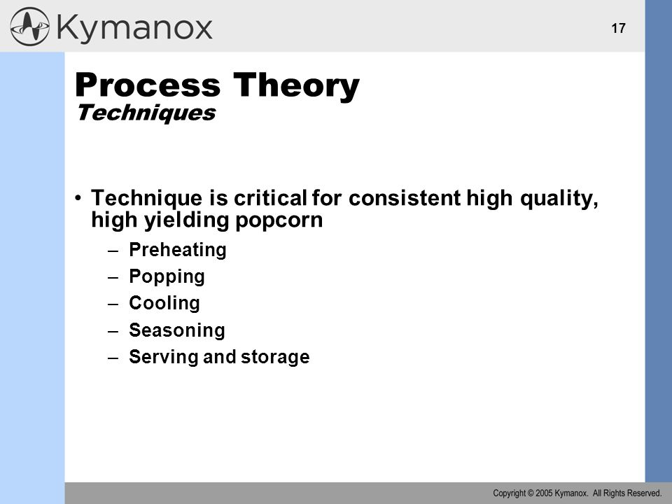 17 Process Theory Techniques Technique is critical for consistent high quality, high yielding popcorn –Preheating –Popping –Cooling –Seasoning –Serving and storage