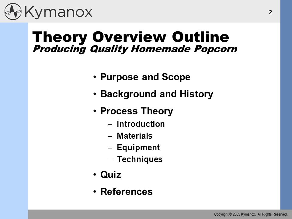 2 Theory Overview Outline Producing Quality Homemade Popcorn Purpose and Scope Background and History Process Theory –Introduction –Materials –Equipment –Techniques Quiz References