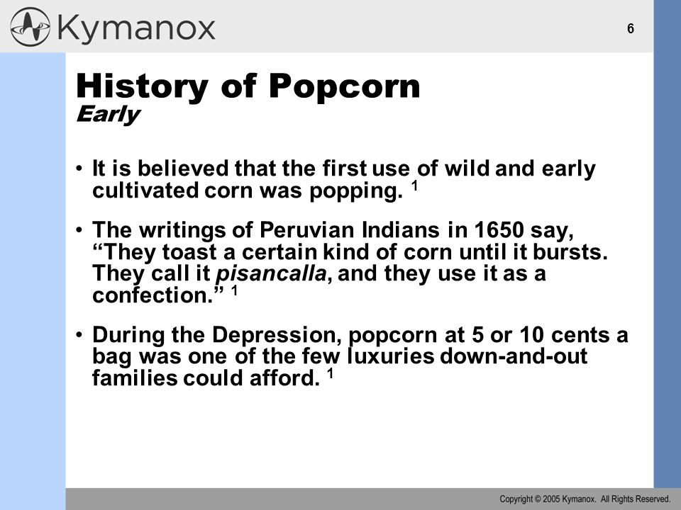 6 History of Popcorn Early It is believed that the first use of wild and early cultivated corn was popping.
