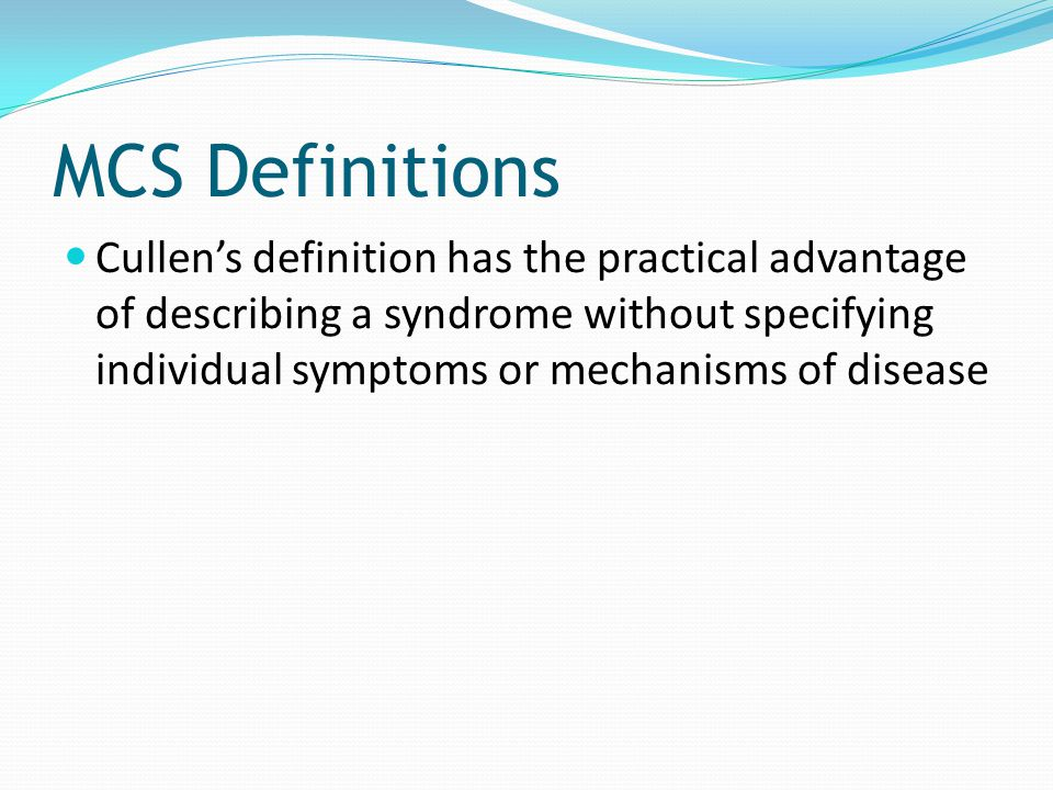 MCS Definitions Cullens definition has the practical advantage of describing a syndrome without specifying individual symptoms or mechanisms of diseas