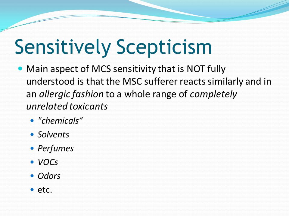 Sensitively Scepticism Main aspect of MCS sensitivity that is NOT fully understood is that the MSC sufferer reacts similarly and in an allergic fashio