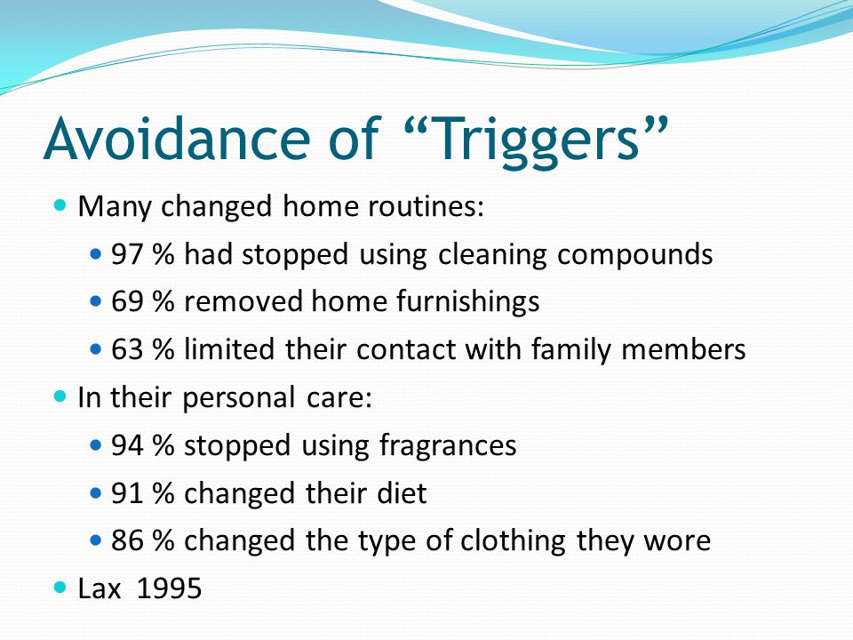 Avoidance of Triggers Many changed home routines: 97 % had stopped using cleaning compounds 69 % removed home furnishings 63 % limited their contact w