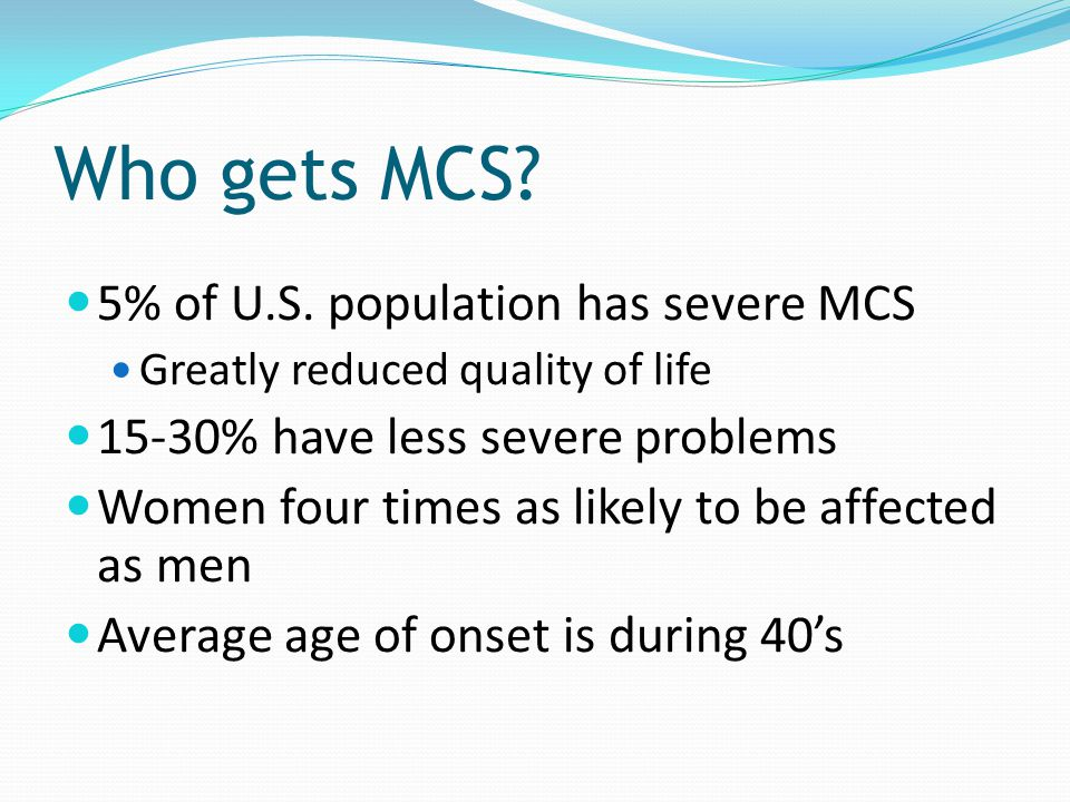 Who gets MCS? 5% of U.S. population has severe MCS Greatly reduced quality of life 15-30% have less severe problems Women four times as likely to be a