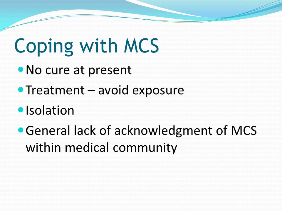 Coping with MCS No cure at present Treatment – avoid exposure Isolation General lack of acknowledgment of MCS within medical community