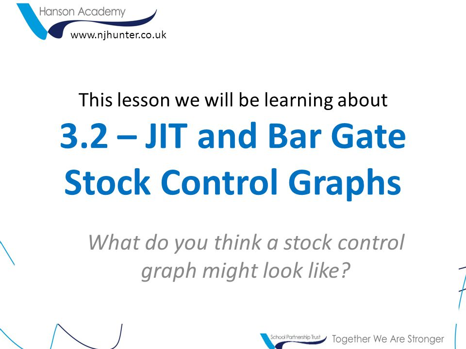 This lesson we will be learning about 3.2 – JIT and Bar Gate Stock Control Graphs What do you think a stock control graph might look like? www.njhunte