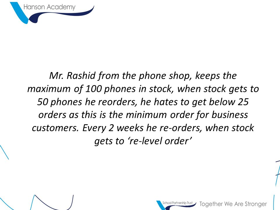 Mr. Rashid from the phone shop, keeps the maximum of 100 phones in stock, when stock gets to 50 phones he reorders, he hates to get below 25 orders as