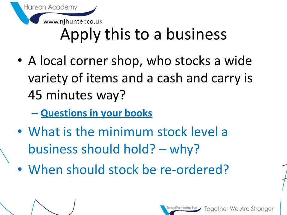 www.njhunter.co.uk Apply this to a business A local corner shop, who stocks a wide variety of items and a cash and carry is 45 minutes way? – Question