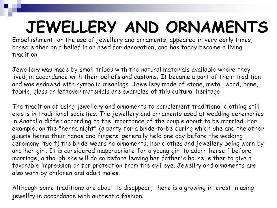 Embellishment, or the use of jewellery and ornaments, appeared in very early times, based either on a belief in or need for decoration, and has today