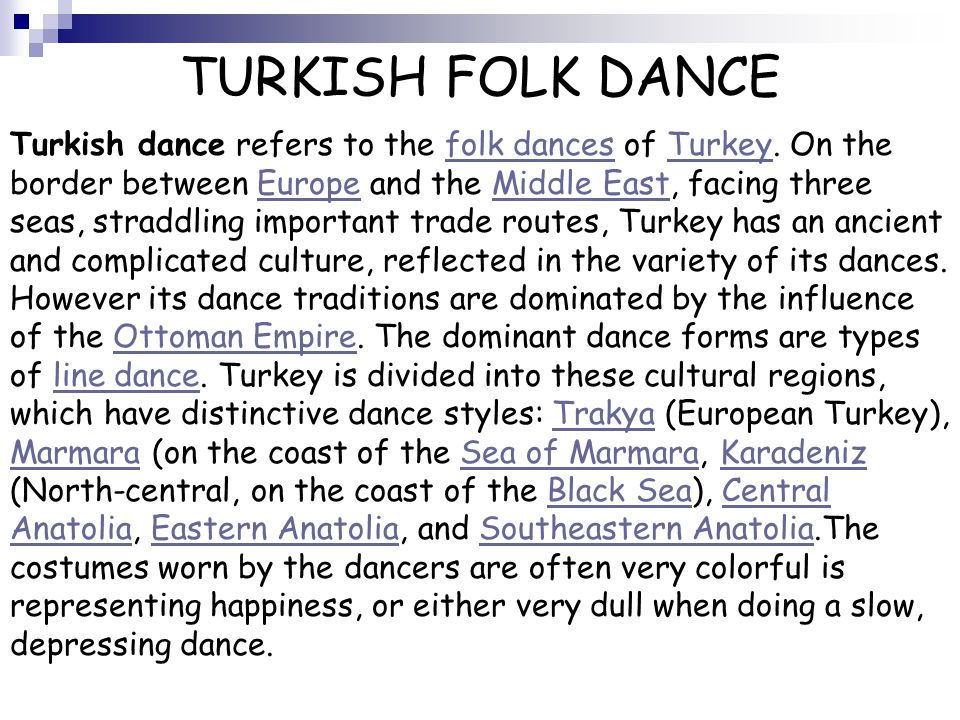 TURKISH FOLK DANCE Turkish dance refers to the folk dances of Turkey. On the border between Europe and the Middle East, facing three seas, straddling