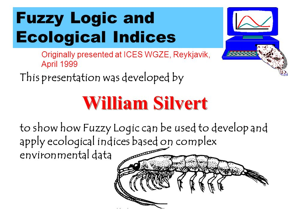 Originally presented at ICES WGZE, Reykjavik, April 1999 Fuzzy Logic and Ecological Indices This presentation was developed by William Silvert William Silvert to show how Fuzzy Logic can be used to develop and apply ecological indices based on complex environmental data.