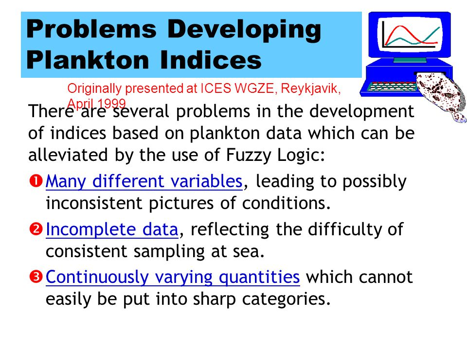 Originally presented at ICES WGZE, Reykjavik, April 1999 Part 3 Zooplankton Indices based on plankton data are good candidates for the use of Fuzzy Logic.