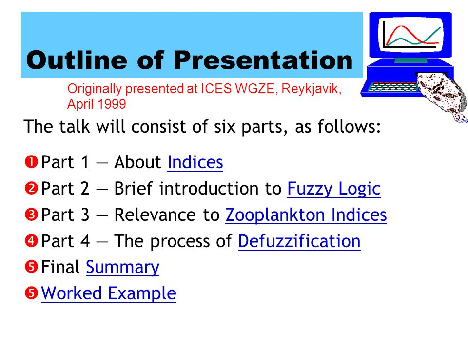 Originally presented at ICES WGZE, Reykjavik, April 1999 Outline of Presentation Part 1 About IndicesIndices Part 2 Brief introduction to Fuzzy LogicFuzzy Logic Part 3 Relevance to Zooplankton IndicesZooplankton Indices Part 4 The process of DefuzzificationDefuzzification Final SummarySummary Worked Example The talk will consist of six parts, as follows: