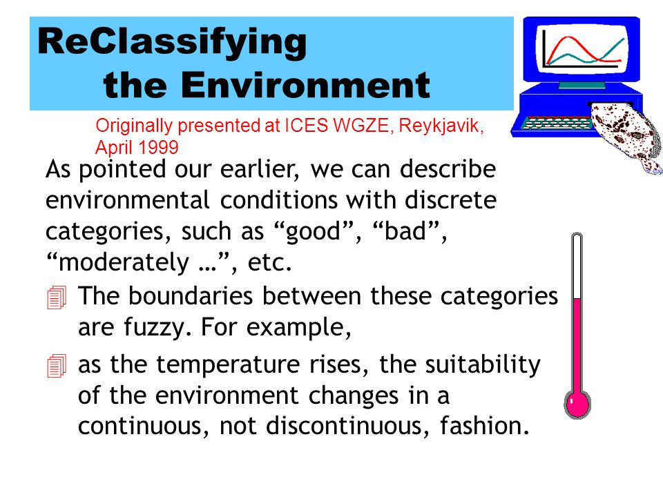 Originally presented at ICES WGZE, Reykjavik, April 1999 Continuous Variables 4It makes little sense to define a precise level at which conditions change from Good to Poor, for example.