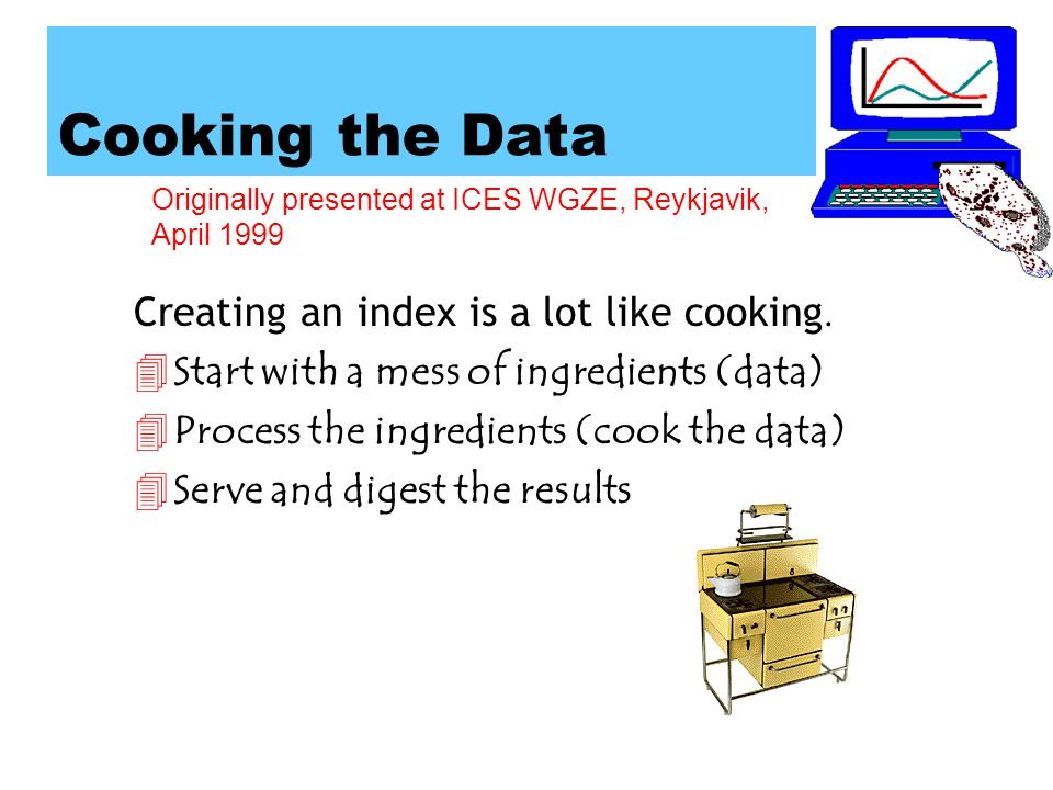 Originally presented at ICES WGZE, Reykjavik, April 1999 Cooking the Data 4Start with a mess of ingredients (data) 4Process the ingredients (cook the data) 4Serve and digest the results Creating an index is a lot like cooking.