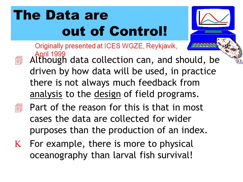 Originally presented at ICES WGZE, Reykjavik, April 1999 The Data are out of Control.