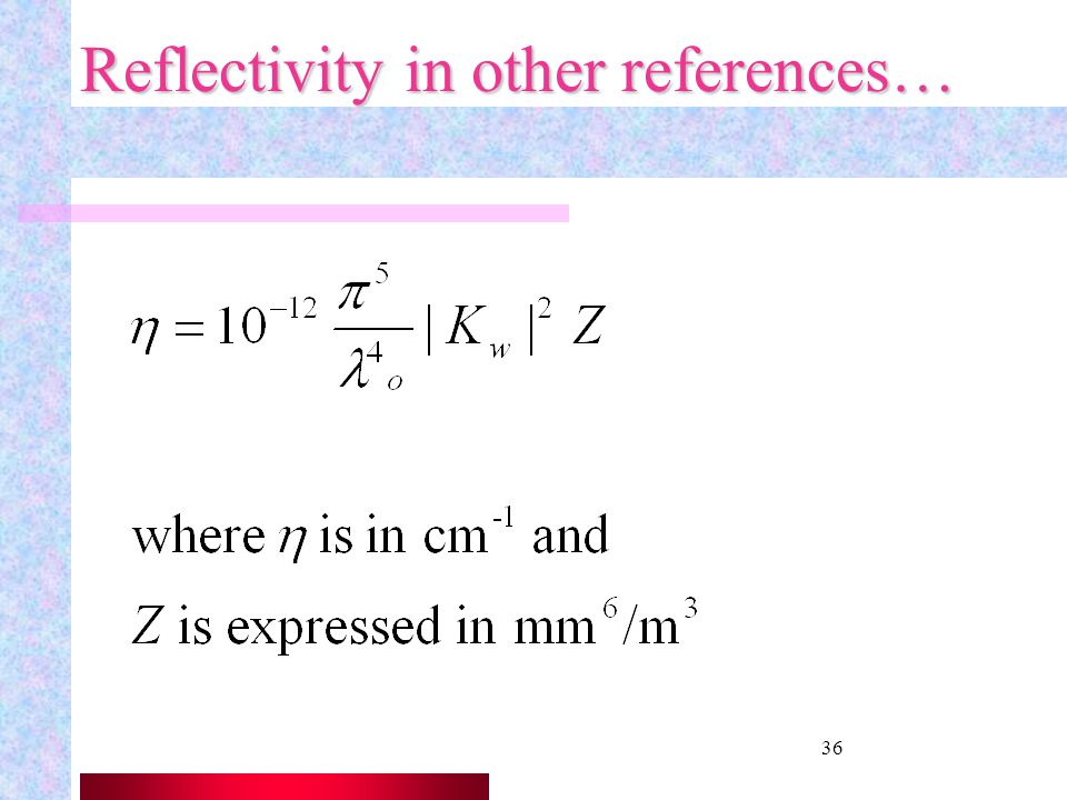 35 Reflectivity Factor, Z Is defined as so that and sometimes expressed in dBZ to cover a wider dynamic range of weather conditions. Z is also used fo