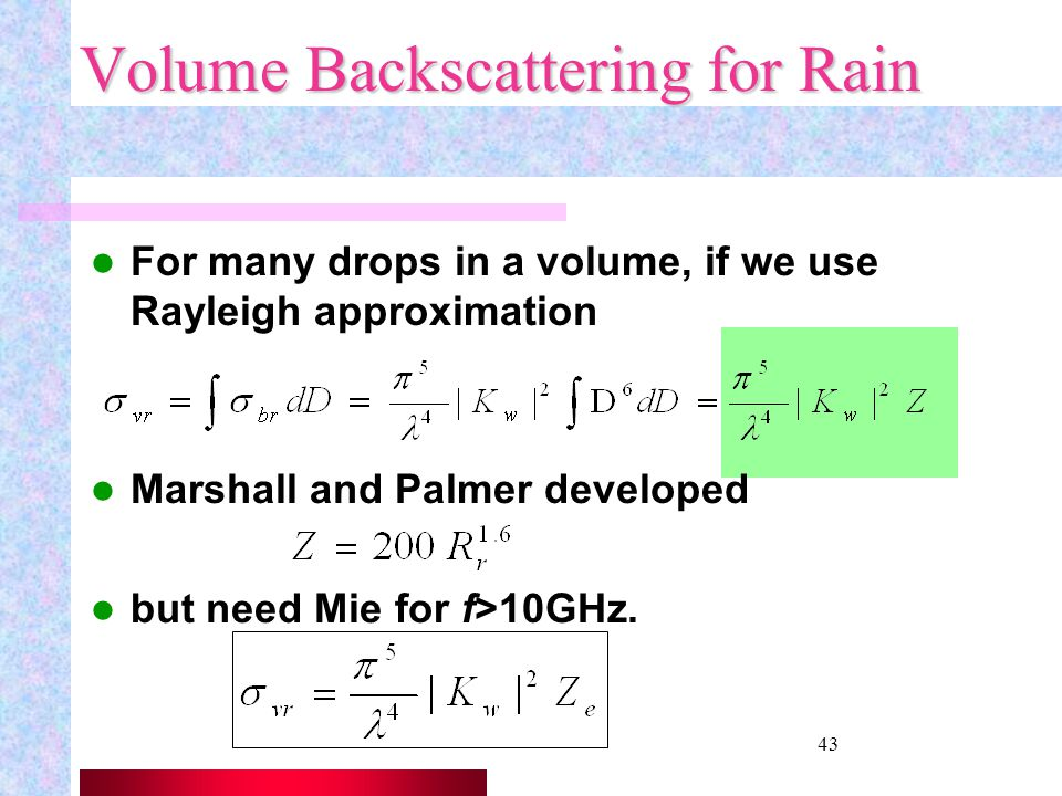 42 Rain Rate [mm/hr] If know the rain drop size distribution, each drop has a liquid water mass of total mass per unit area and time rainfall rate is