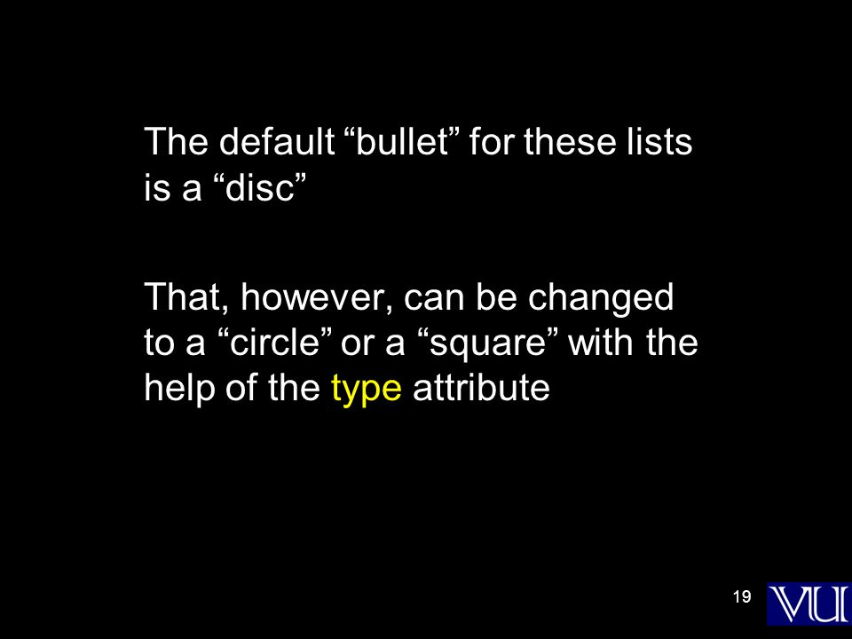 19 The default bullet for these lists is a disc That, however, can be changed to a circle or a square with the help of the type attribute