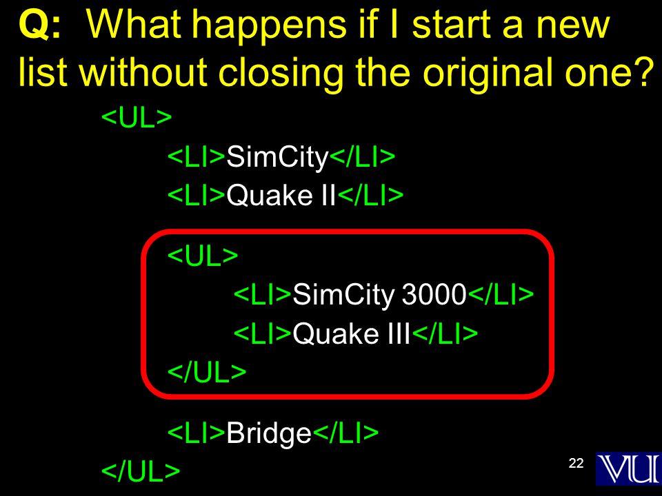 22 Q: What happens if I start a new list without closing the original one? SimCity Quake II SimCity 3000 Quake III Bridge