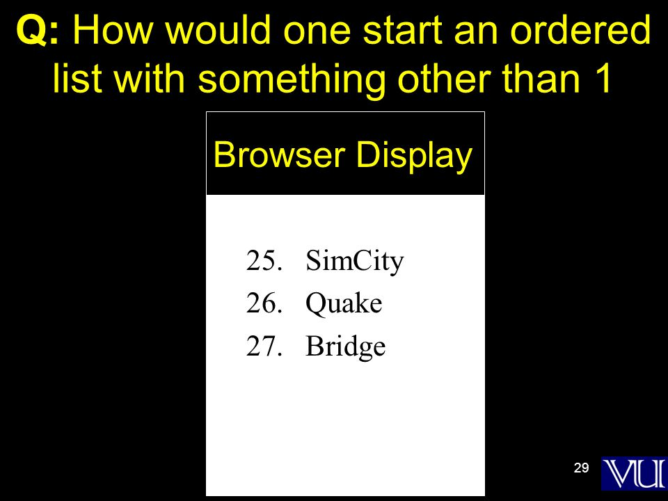 29 Q: How would one start an ordered list with something other than 1 25.