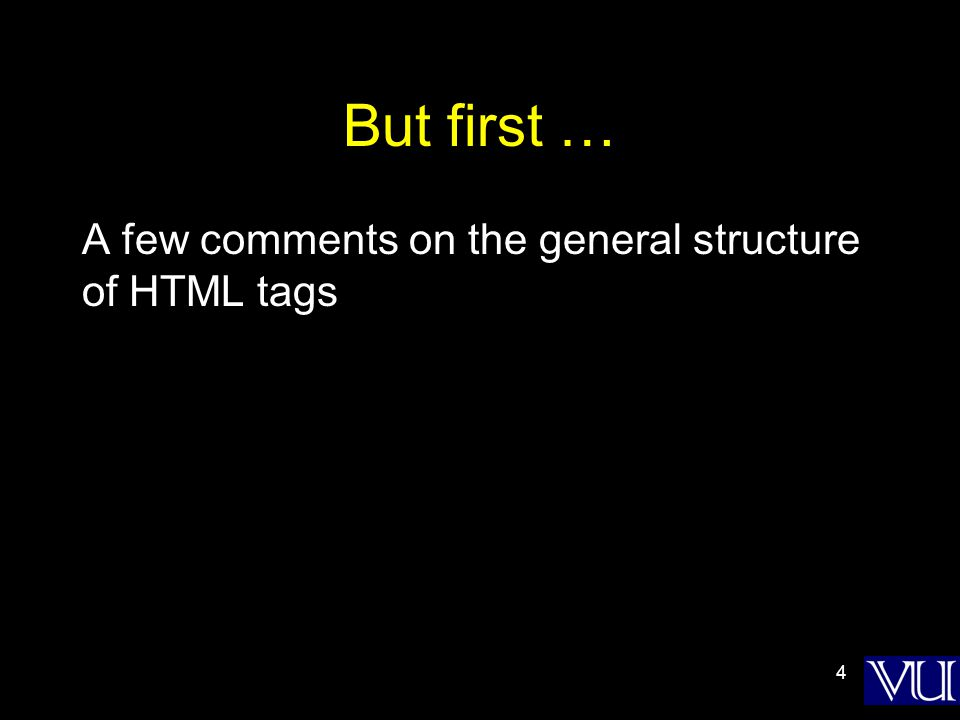 4 But first … A few comments on the general structure of HTML tags