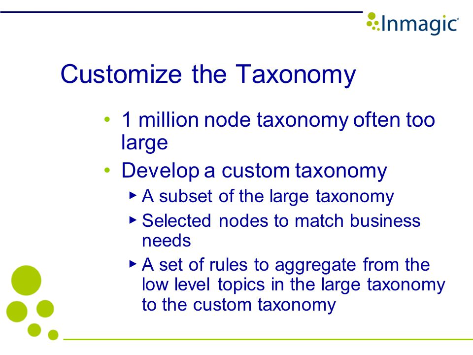 Customize the Taxonomy 1 million node taxonomy often too large Develop a custom taxonomy A subset of the large taxonomy Selected nodes to match business needs A set of rules to aggregate from the low level topics in the large taxonomy to the custom taxonomy