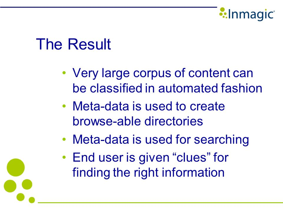The Result Very large corpus of content can be classified in automated fashion Meta-data is used to create browse-able directories Meta-data is used for searching End user is given clues for finding the right information