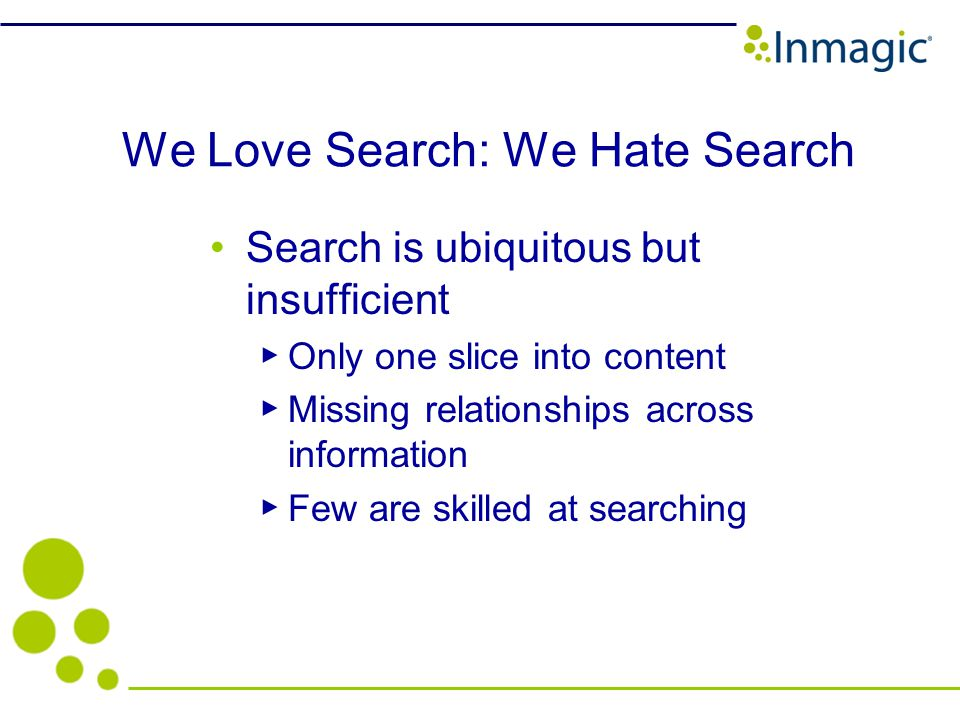 We Love Search: We Hate Search Search is ubiquitous but insufficient Only one slice into content Missing relationships across information Few are skilled at searching