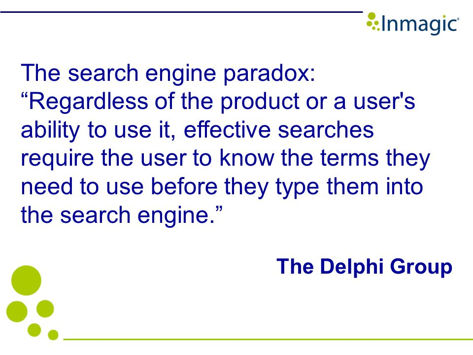 The search engine paradox: Regardless of the product or a user s ability to use it, effective searches require the user to know the terms they need to use before they type them into the search engine.