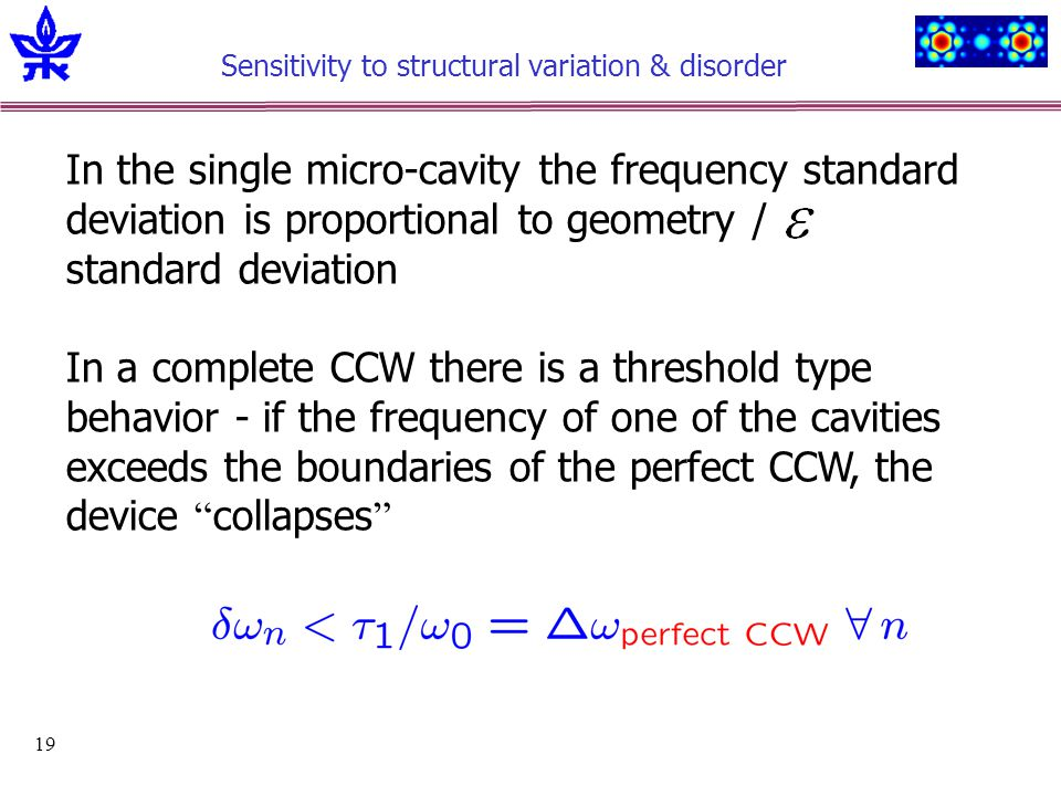 19 Sensitivity to structural variation & disorder In the single micro-cavity the frequency standard deviation is proportional to geometry / standard deviation In a complete CCW there is a threshold type behavior - if the frequency of one of the cavities exceeds the boundaries of the perfect CCW, the device collapses
