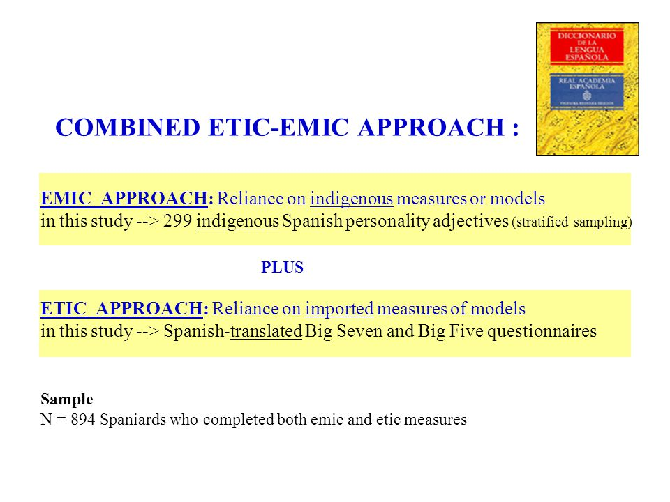 COMBINED ETIC-EMIC APPROACH : EMIC APPROACH: Reliance on indigenous measures or models in this study --> 299 indigenous Spanish personality adjectives (stratified sampling) PLUS ETIC APPROACH: Reliance on imported measures of models in this study --> Spanish-translated Big Seven and Big Five questionnaires Sample N = 894 Spaniards who completed both emic and etic measures