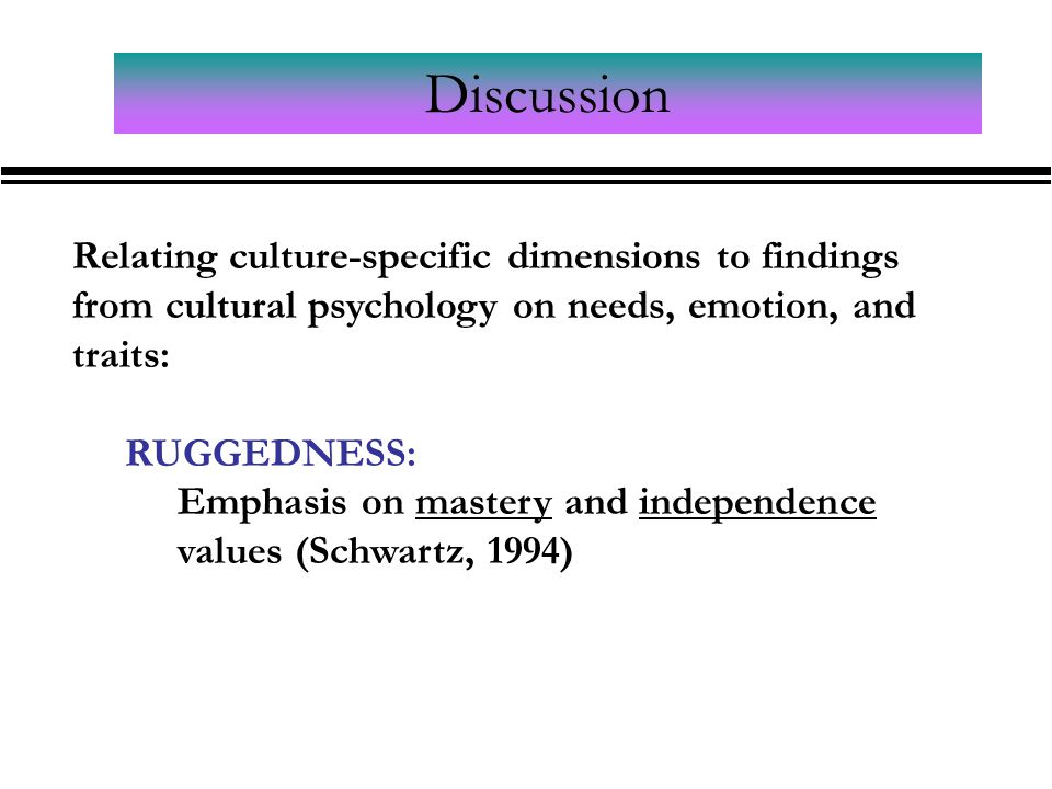 Discussion Relating culture-specific dimensions to findings from cultural psychology on needs, emotion, and traits: RUGGEDNESS: Emphasis on mastery and independence values (Schwartz, 1994)