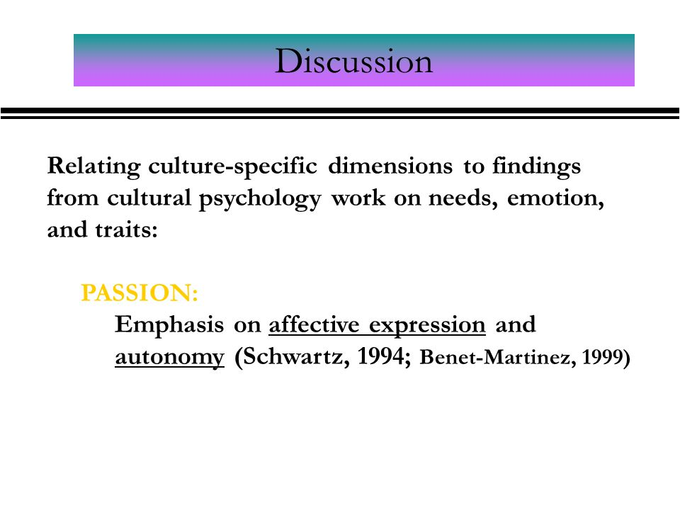 Discussion Relating culture-specific dimensions to findings from cultural psychology work on needs, emotion, and traits: PASSION: Emphasis on affective expression and autonomy (Schwartz, 1994; Benet-Martinez, 1999)