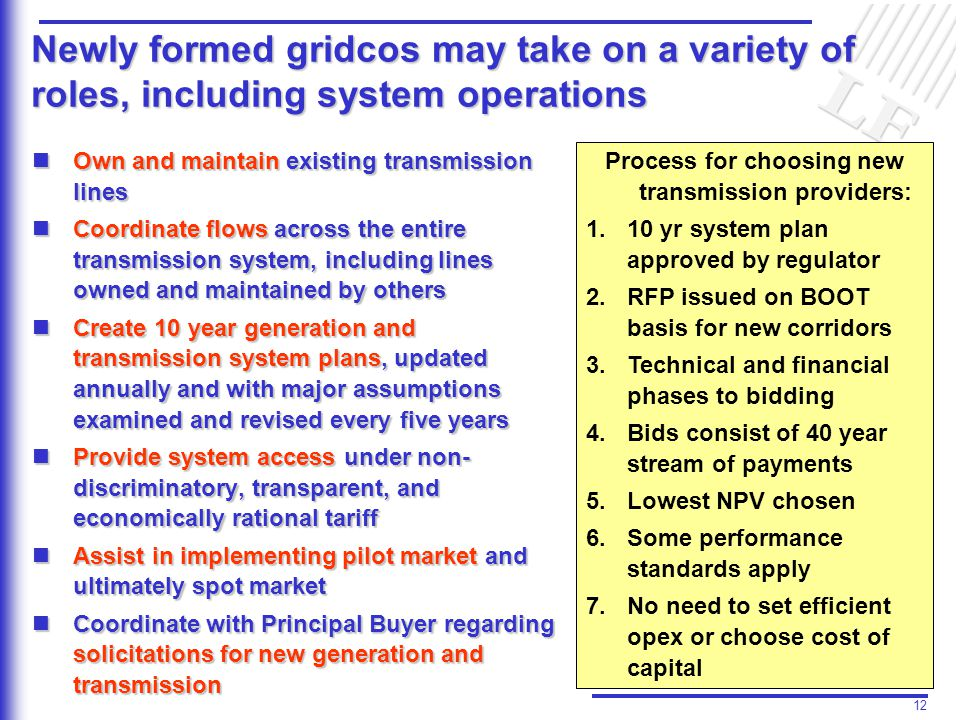 12 Newly formed gridcos may take on a variety of roles, including system operations Own and maintain existing transmission lines Own and maintain existing transmission lines Coordinate flows across the entire transmission system, including lines owned and maintained by others Coordinate flows across the entire transmission system, including lines owned and maintained by others Create 10 year generation and transmission system plans, updated annually and with major assumptions examined and revised every five years Create 10 year generation and transmission system plans, updated annually and with major assumptions examined and revised every five years Provide system access under non- discriminatory, transparent, and economically rational tariff Provide system access under non- discriminatory, transparent, and economically rational tariff Assist in implementing pilot market and ultimately spot market Assist in implementing pilot market and ultimately spot market Coordinate with Principal Buyer regarding solicitations for new generation and transmission Coordinate with Principal Buyer regarding solicitations for new generation and transmission Process for choosing new transmission providers: 1.