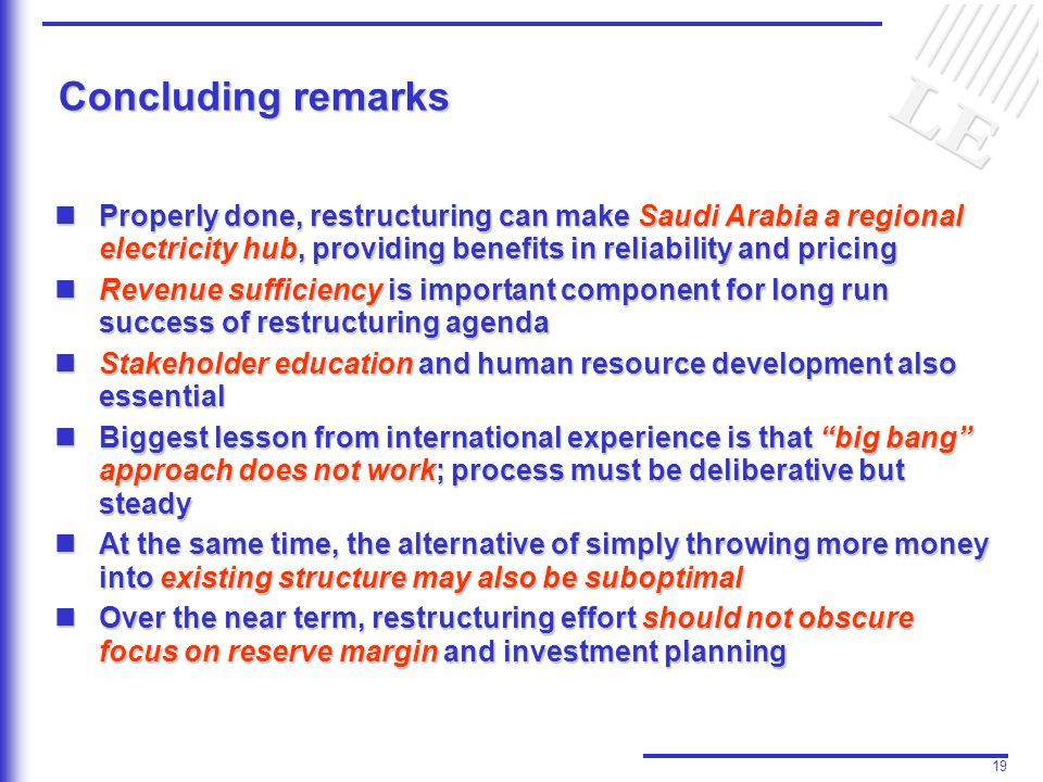19 Concluding remarks Properly done, restructuring can make Saudi Arabia a regional electricity hub, providing benefits in reliability and pricing Properly done, restructuring can make Saudi Arabia a regional electricity hub, providing benefits in reliability and pricing Revenue sufficiency is important component for long run success of restructuring agenda Revenue sufficiency is important component for long run success of restructuring agenda Stakeholder education and human resource development also essential Stakeholder education and human resource development also essential Biggest lesson from international experience is that big bang approach does not work; process must be deliberative but steady Biggest lesson from international experience is that big bang approach does not work; process must be deliberative but steady At the same time, the alternative of simply throwing more money into existing structure may also be suboptimal At the same time, the alternative of simply throwing more money into existing structure may also be suboptimal Over the near term, restructuring effort should not obscure focus on reserve margin and investment planning Over the near term, restructuring effort should not obscure focus on reserve margin and investment planning