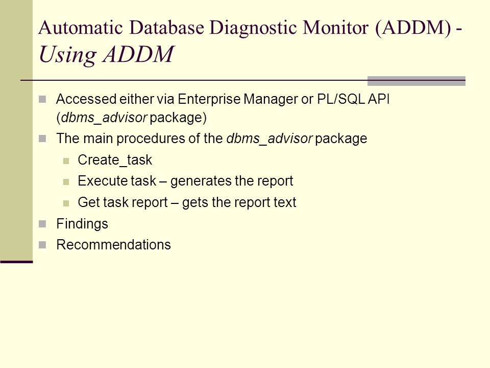 Automatic Database Diagnostic Monitor (ADDM) - Using ADDM Accessed either via Enterprise Manager or PL/SQL API (dbms_advisor package) The main procedures of the dbms_advisor package Create_task Execute task – generates the report Get task report – gets the report text Findings Recommendations