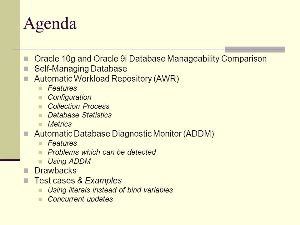 Agenda Oracle 10g and Oracle 9i Database Manageability Comparison Self-Managing Database Automatic Workload Repository (AWR) Features Configuration Collection Process Database Statistics Metrics Automatic Database Diagnostic Monitor (ADDM) Features Problems which can be detected Using ADDM Drawbacks Test cases & Examples Using literals instead of bind variables Concurrent updates