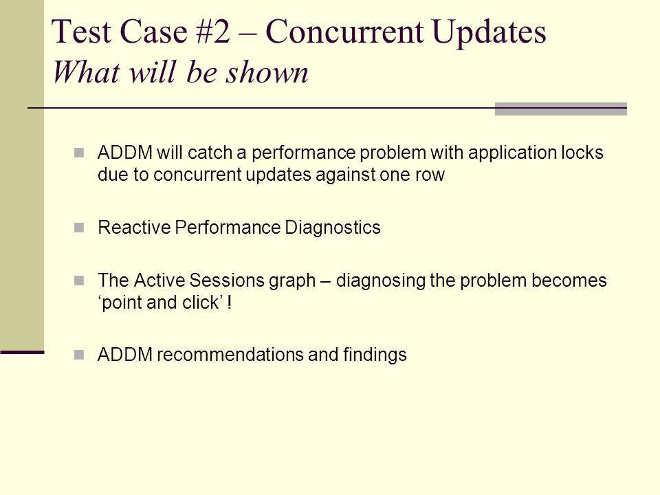 Test Case #2 – Concurrent Updates What will be shown ADDM will catch a performance problem with application locks due to concurrent updates against one row Reactive Performance Diagnostics The Active Sessions graph – diagnosing the problem becomes point and click .
