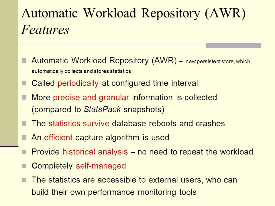 Automatic Workload Repository (AWR) Features Automatic Workload Repository (AWR) – new persistent store, which automatically collects and stores statistics Called periodically at configured time interval More precise and granular information is collected (compared to StatsPack snapshots) The statistics survive database reboots and crashes An efficient capture algorithm is used Provide historical analysis – no need to repeat the workload Completely self-managed The statistics are accessible to external users, who can build their own performance monitoring tools