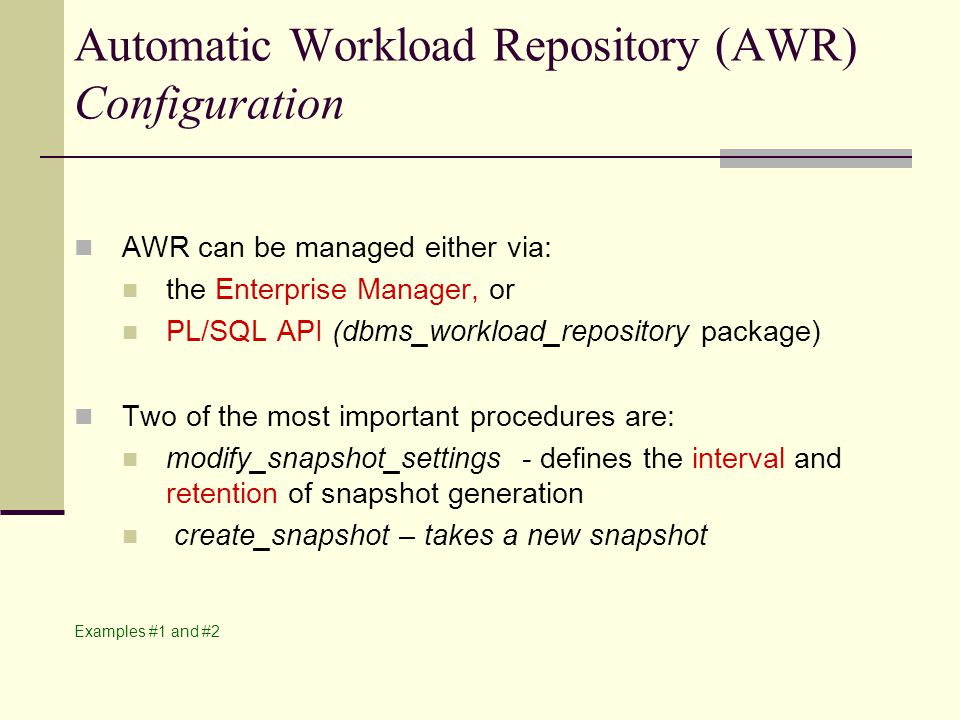 Automatic Workload Repository (AWR) Configuration AWR can be managed either via: the Enterprise Manager, or PL/SQL API (dbms_workload_repository package) Two of the most important procedures are: modify_snapshot_settings - defines the interval and retention of snapshot generation create_snapshot – takes a new snapshot Examples #1 and #2