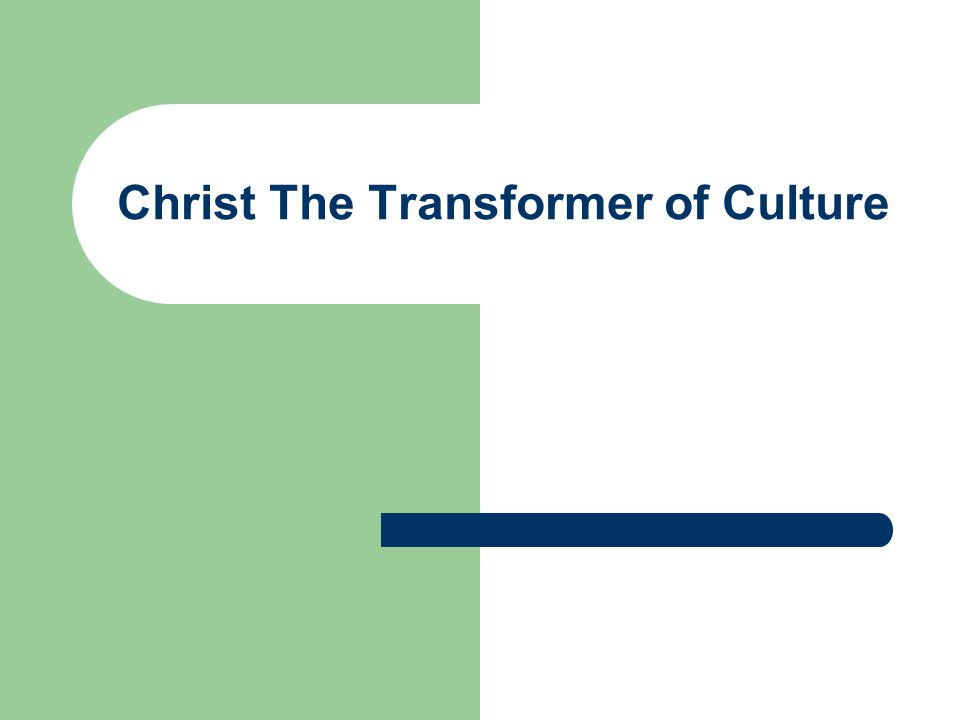 Christ the Transformer of Culture The promise of the incarnated Christ is the redemption of the created and corrupted human world and the transformation of mankind in all its cultural activity