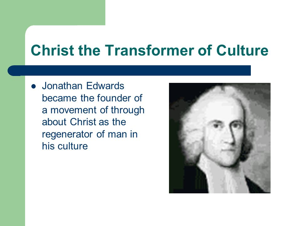 Christ the Transformer of Culture Jonathan Edwards became the founder of a movement of through about Christ as the regenerator of man in his culture