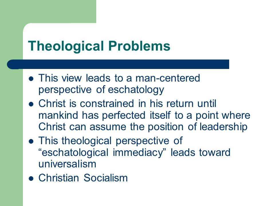 Theological Problems This view leads to a man-centered perspective of eschatology Christ is constrained in his return until mankind has perfected itself to a point where Christ can assume the position of leadership This theological perspective ofeschatological immediacy leads toward universalism Christian Socialism
