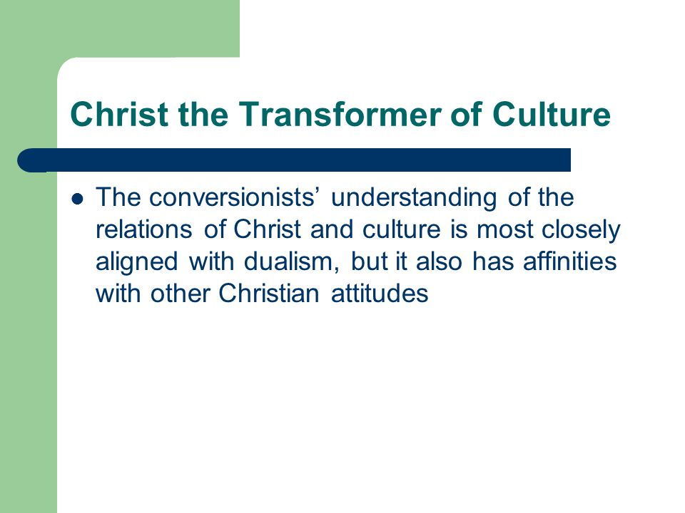 Christ the Transformer of Culture The conversionists understanding of the relations of Christ and culture is most closely aligned with dualism, but it also has affinities with other Christian attitudes