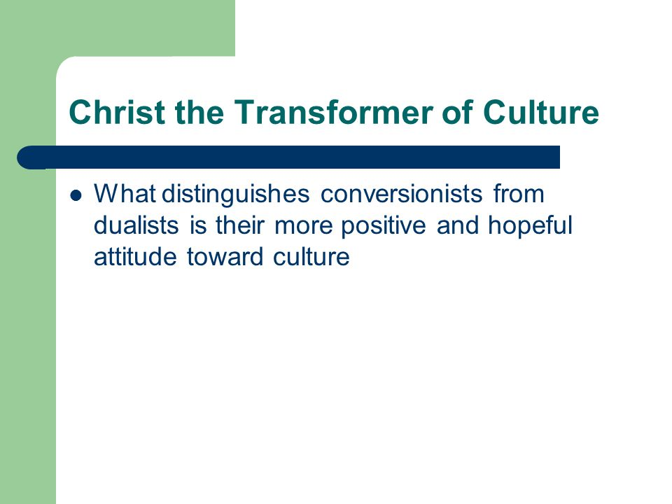 Christ the Transformer of Culture Their more affirmative stand seems to be closely connected with three theological convictions – Creation is a major theme of God, but is neither overpowered by nor overpowering the idea of atonement