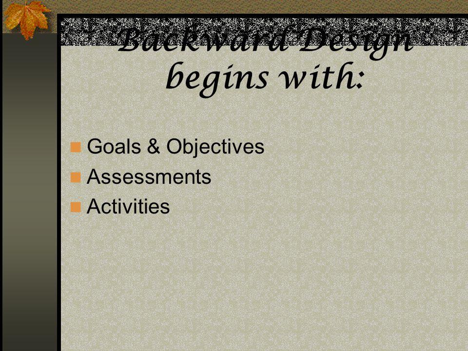 Backward Design begins with: Goals & Objectives Assessments Activities