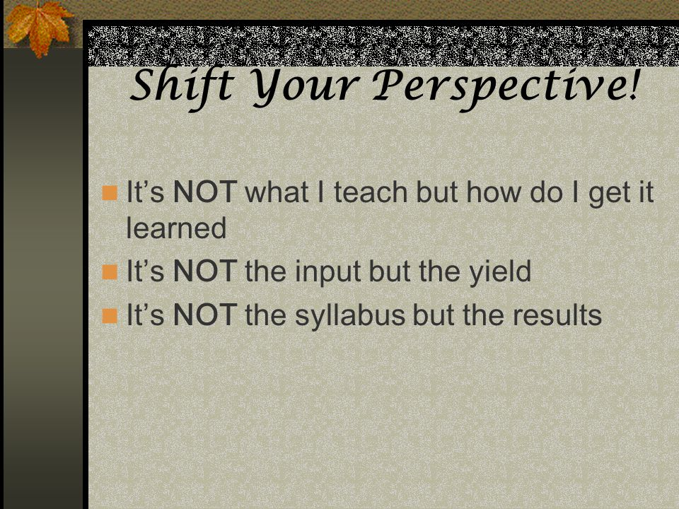 Shift Your Perspective! Its NOT what I teach but how do I get it learned Its NOT the input but the yield Its NOT the syllabus but the results