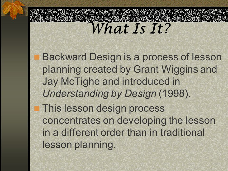 What Is It? Backward Design is a process of lesson planning created by Grant Wiggins and Jay McTighe and introduced in Understanding by Design (1998).