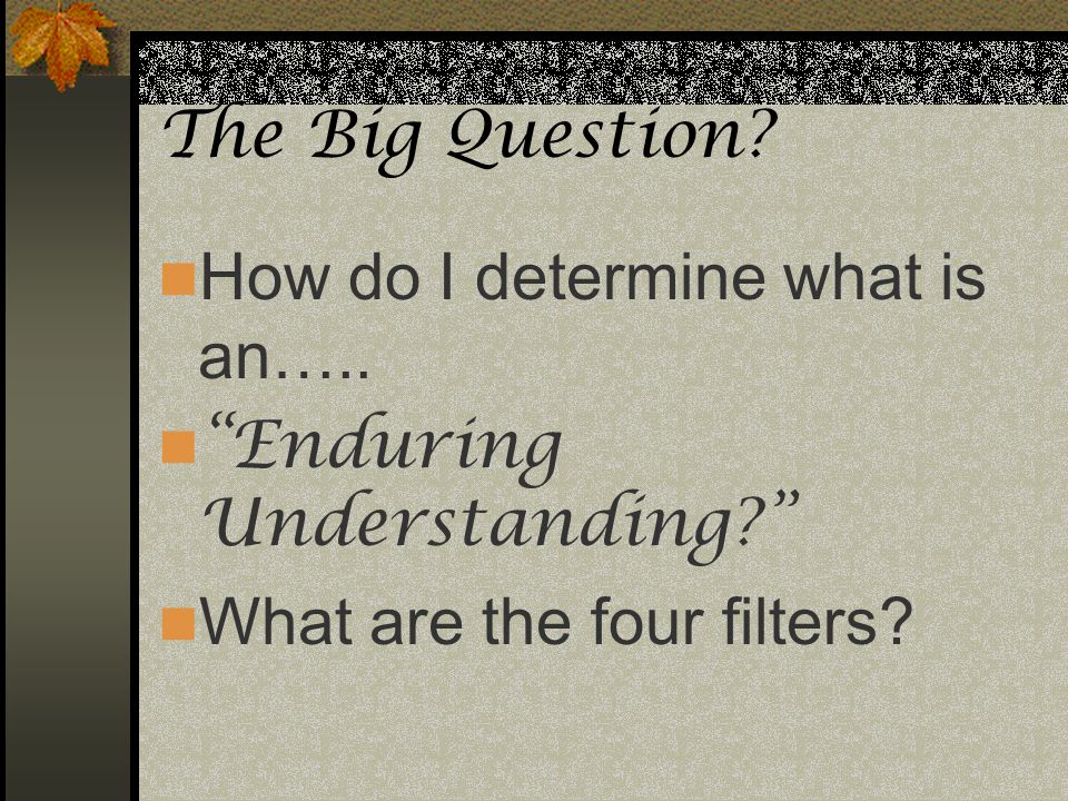 The Big Question? How do I determine what is an….. Enduring Understanding? What are the four filters?